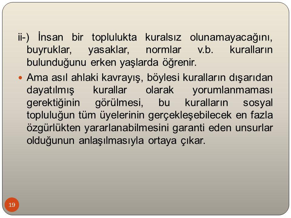 19 ii-) İnsan bir toplulukta kuralsız olunamayacağını, buyruklar, yasaklar, normlar v.b.