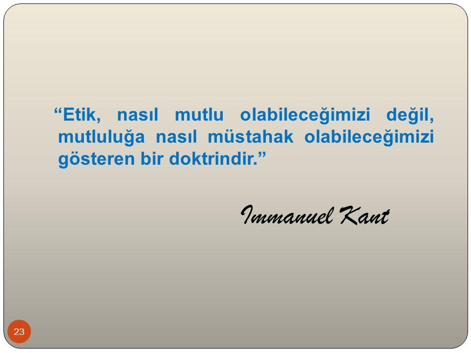 Etik, nasıl mutlu olabileceğimizi değil, mutluluğa nasıl müstahak olabileceğimizi gösteren bir doktrindir. Immanuel Kant 23
