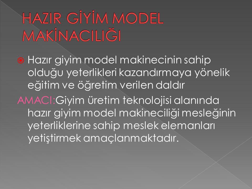  Hazır giyim model makinecinin sahip olduğu yeterlikleri kazandırmaya yönelik eğitim ve öğretim verilen daldır AMACI:Giyim üretim teknolojisi alanında hazır giyim model makineciliği mesleğinin yeterliklerine sahip meslek elemanları yetiştirmek amaçlanmaktadır.