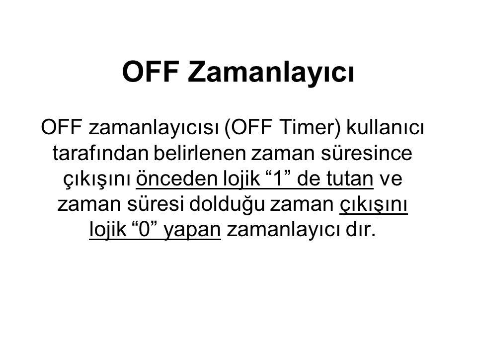 OFF Zamanlayıcı OFF zamanlayıcısı (OFF Timer) kullanıcı tarafından belirlenen zaman süresince çıkışını önceden lojik 1 de tutan ve zaman süresi dolduğu zaman çıkışını lojik 0 yapan zamanlayıcı dır.