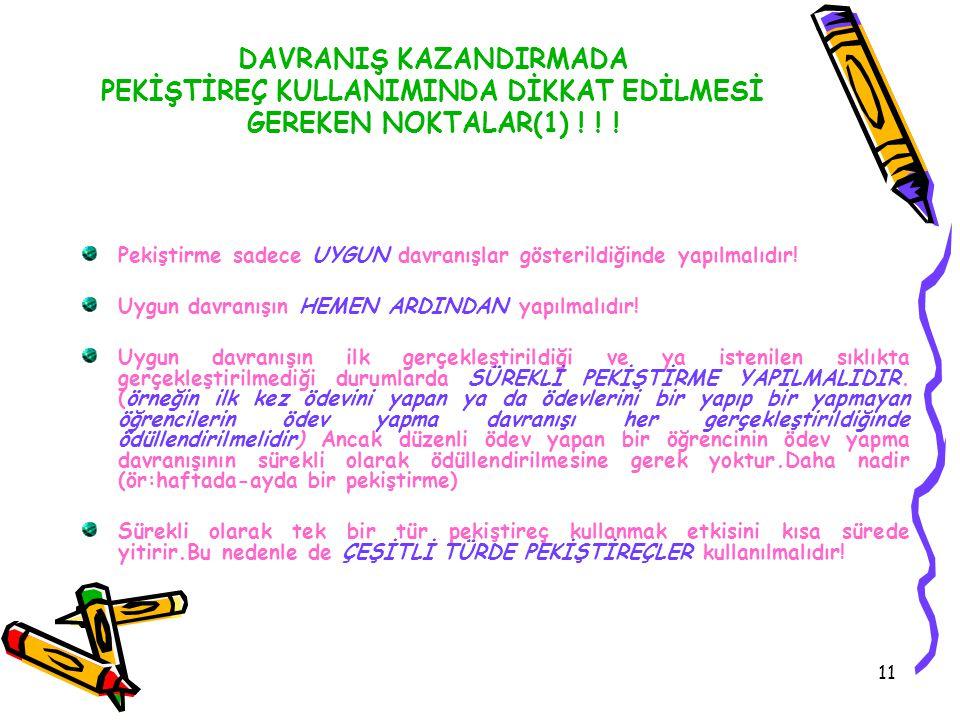 11 DAVRANIŞ KAZANDIRMADA PEKİŞTİREÇ KULLANIMINDA DİKKAT EDİLMESİ GEREKEN NOKTALAR(1) ! ! ! Pekiştirme sadece UYGUN davranışlar gösterildiğinde yapılma