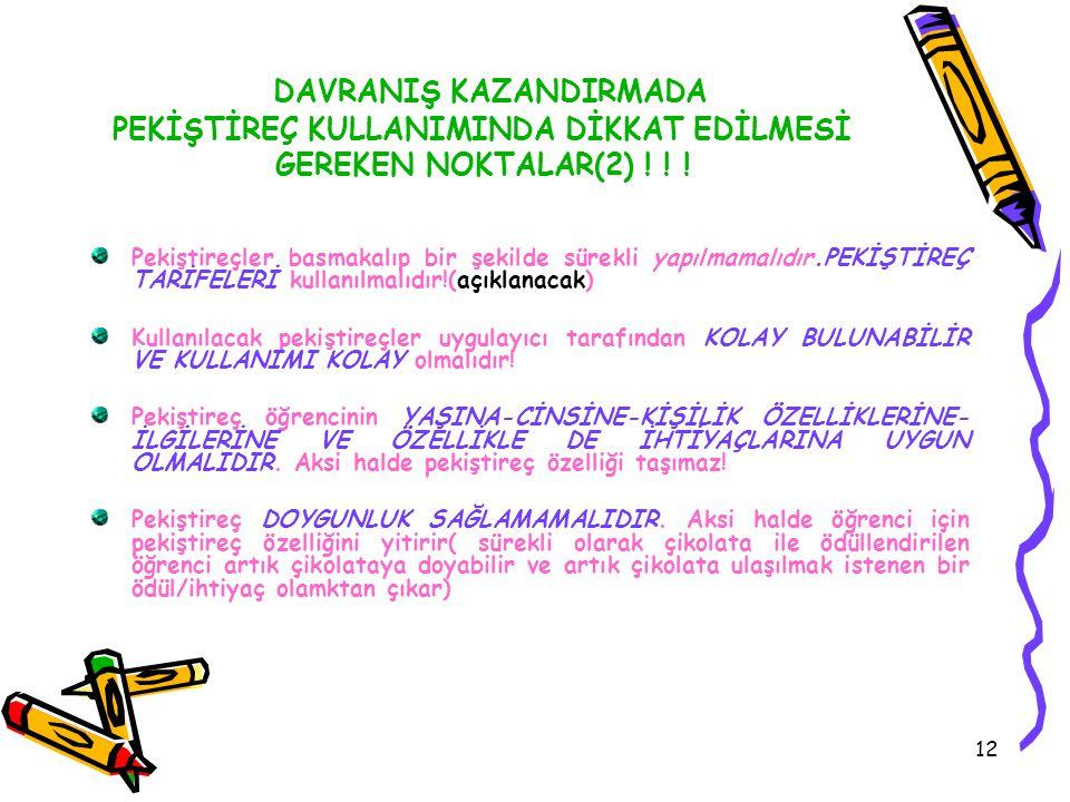 12 DAVRANIŞ KAZANDIRMADA PEKİŞTİREÇ KULLANIMINDA DİKKAT EDİLMESİ GEREKEN NOKTALAR(2) ! ! ! Pekiştireçler basmakalıp bir şekilde sürekli yapılmamalıdır