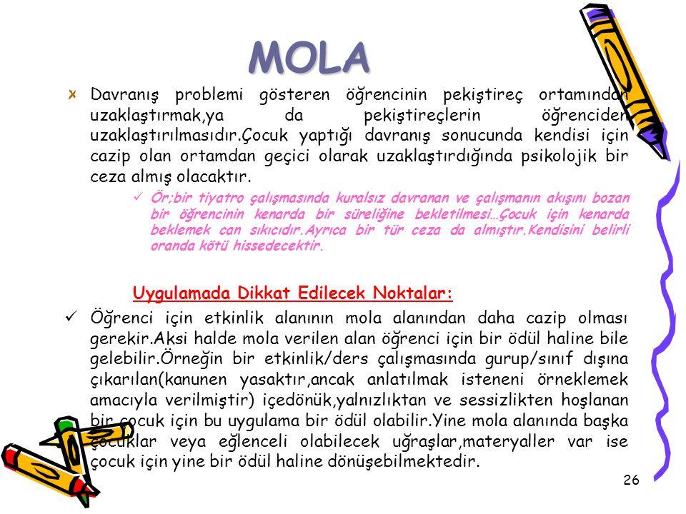 26 MOLA Davranış problemi gösteren öğrencinin pekiştireç ortamından uzaklaştırmak,ya da pekiştireçlerin öğrenciden uzaklaştırılmasıdır.Çocuk yaptığı d