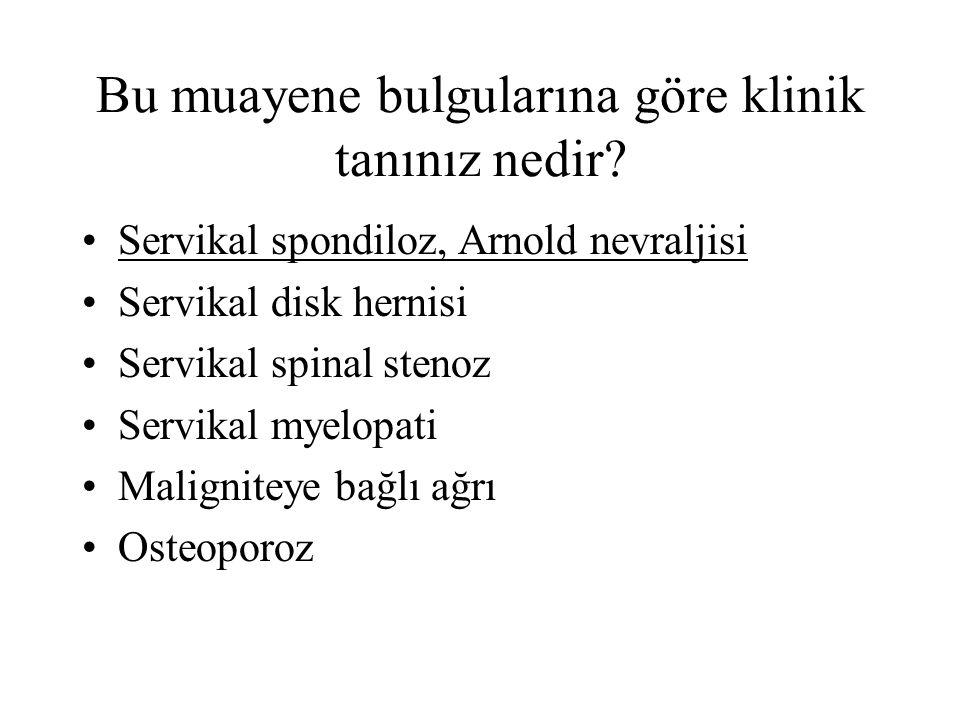 Bu muayene bulgularına göre klinik tanınız nedir? Servikal spondiloz, Arnold nevraljisi Servikal disk hernisi Servikal spinal stenoz Servikal myelopat