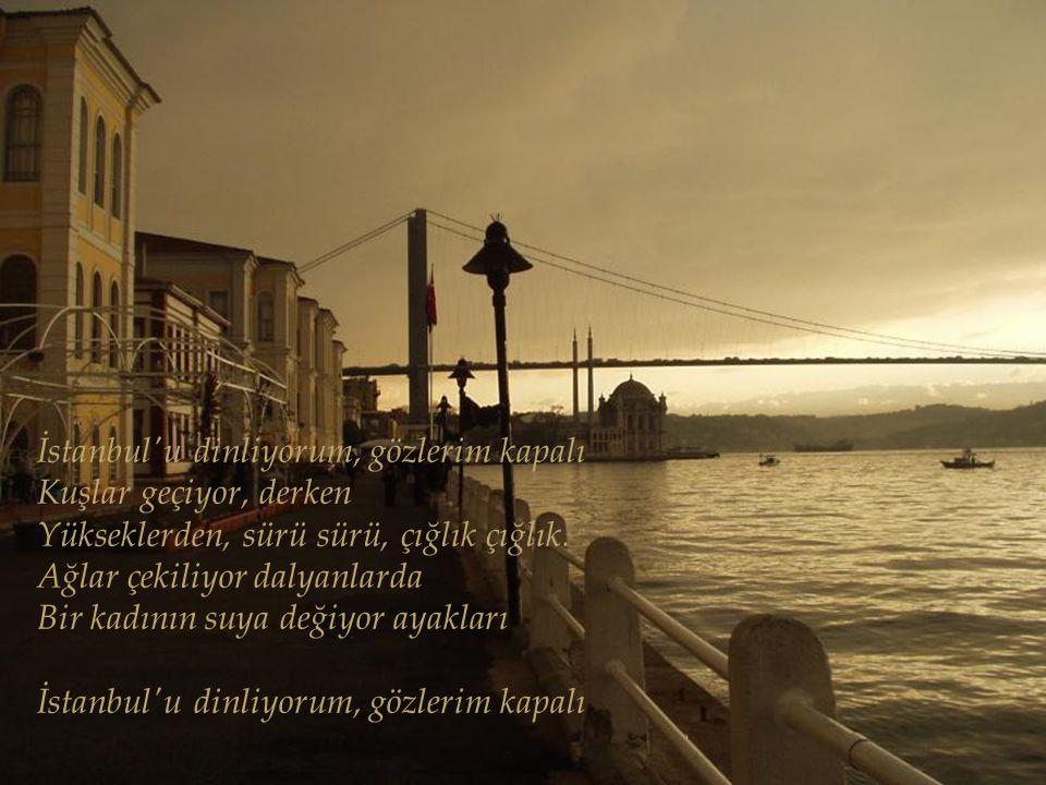İstanbul u dinliyorum, gözlerim kapalı Önce hafiften bir rüzgar esiyor Yavaş yavaş sallanıyor Yapraklar, ağaçlarda; Uzaklarda, çok uzaklarda, Sucuların hiç durmayan çıngırakları İstanbul u dinliyorum, gözlerim kapalı