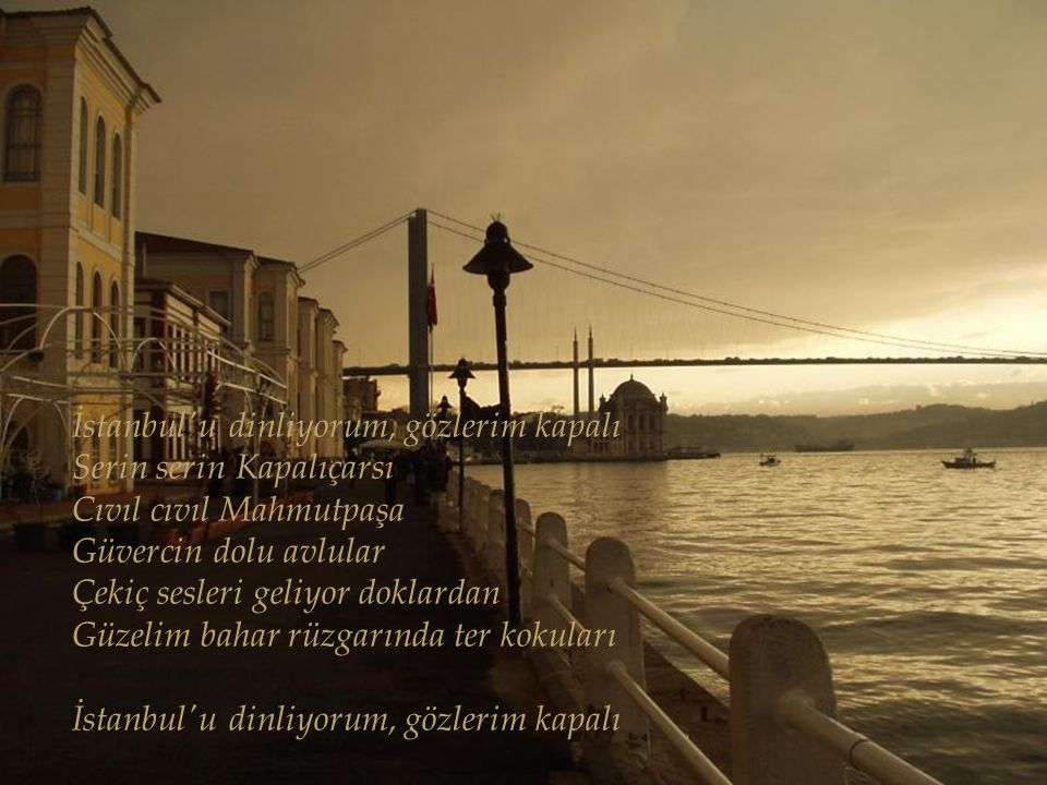 İstanbul u dinliyorum, gözlerim kapalı Serin serin Kapalıçarsı Cıvıl cıvıl Mahmutpaşa Güvercin dolu avlular Çekiç sesleri geliyor doklardan Güzelim bahar rüzgarında ter kokuları İstanbul u dinliyorum, gözlerim kapalı