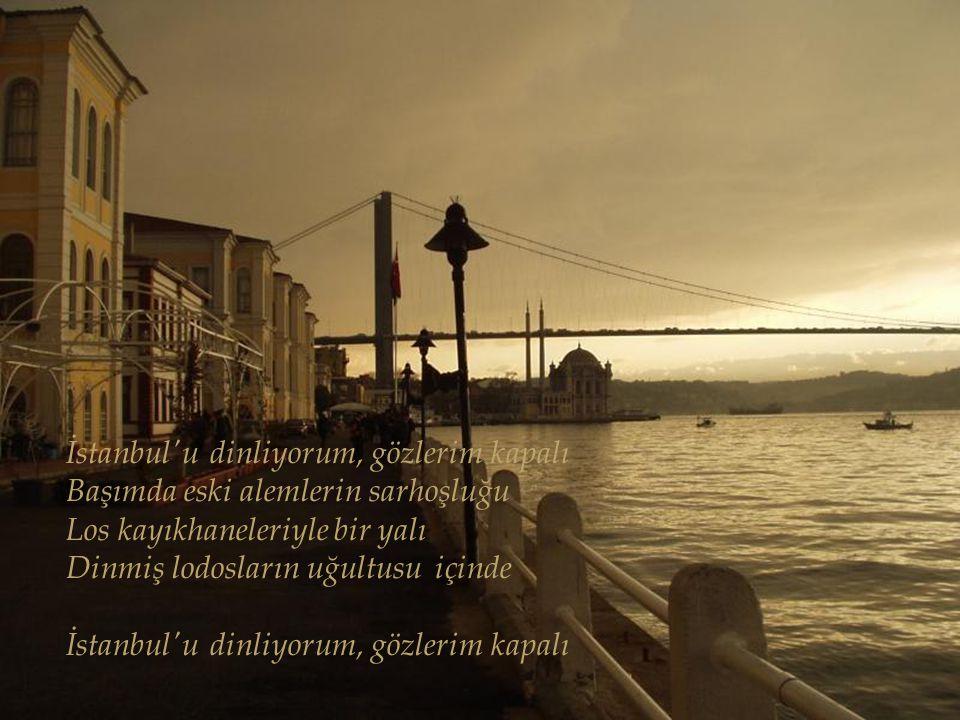 İstanbul'u dinliyorum, gözlerim kapalı Serin serin Kapalıçarsı Cıvıl cıvıl Mahmutpaşa Güvercin dolu avlular Çekiç sesleri geliyor doklardan Güzelim ba