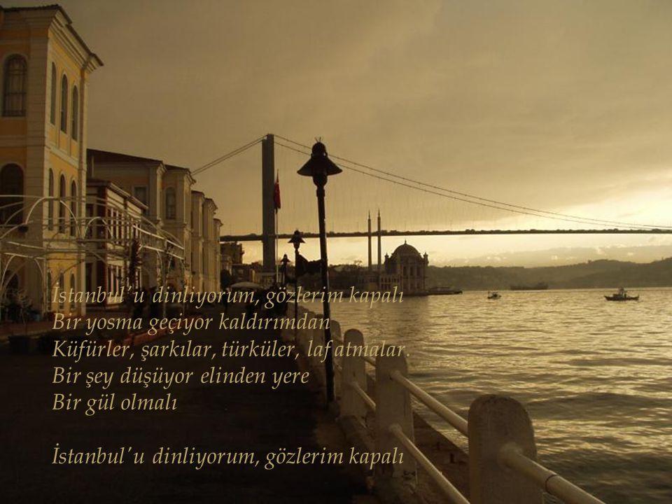 İstanbul'u dinliyorum, gözlerim kapalı Başımda eski alemlerin sarhoşluğu Los kayıkhaneleriyle bir yalı Dinmiş lodosların uğultusu içinde İstanbul'u di