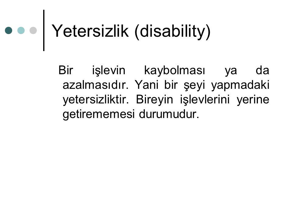 Yetersizlik (disability) Bir işlevin kaybolması ya da azalmasıdır. Yani bir şeyi yapmadaki yetersizliktir. Bireyin işlevlerini yerine getirememesi dur