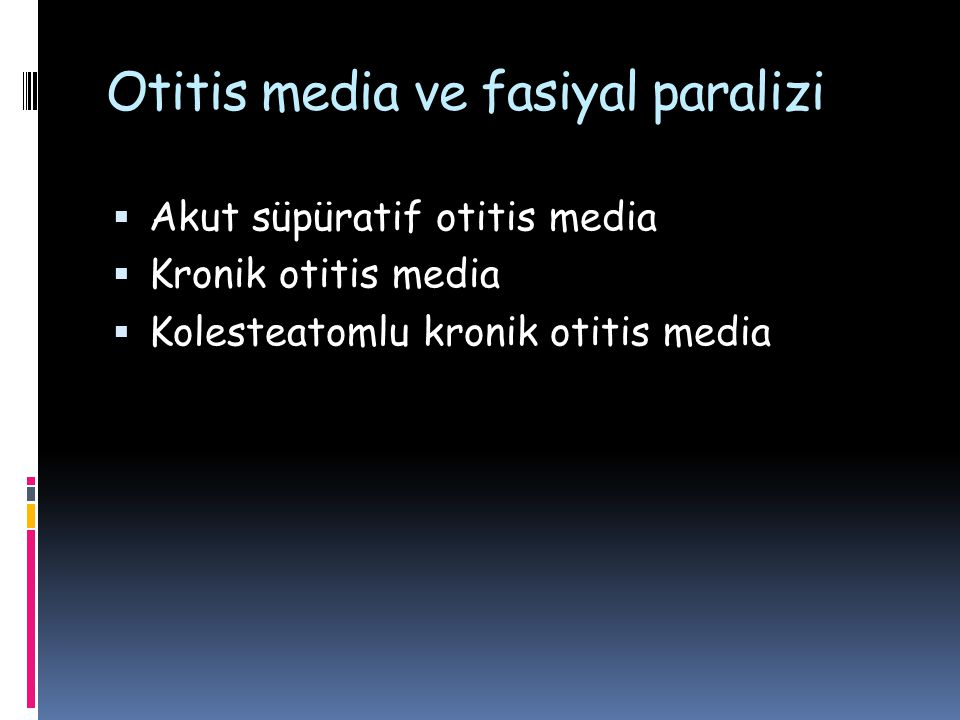 Otitis media ve fasiyal paralizi  Akut süpüratif otitis media  Kronik otitis media  Kolesteatomlu kronik otitis media