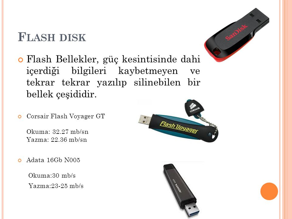 F LASH DISK Flash Bellekler, güç kesintisinde dahi içerdiği bilgileri kaybetmeyen ve tekrar tekrar yazılıp silinebilen bir bellek çeşididir. Corsair F