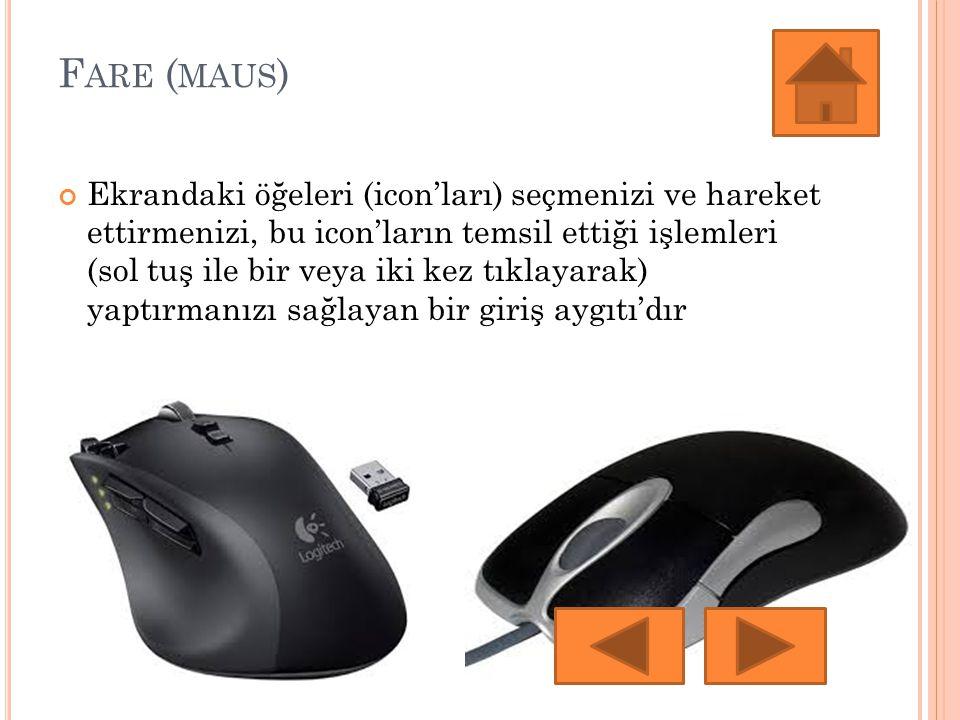 F ARE ( MAUS ) Ekrandaki öğeleri (icon'ları) seçmenizi ve hareket ettirmenizi, bu icon'ların temsil ettiği işlemleri (sol tuş ile bir veya iki kez tıklayarak) yaptırmanızı sağlayan bir giriş aygıtı'dır