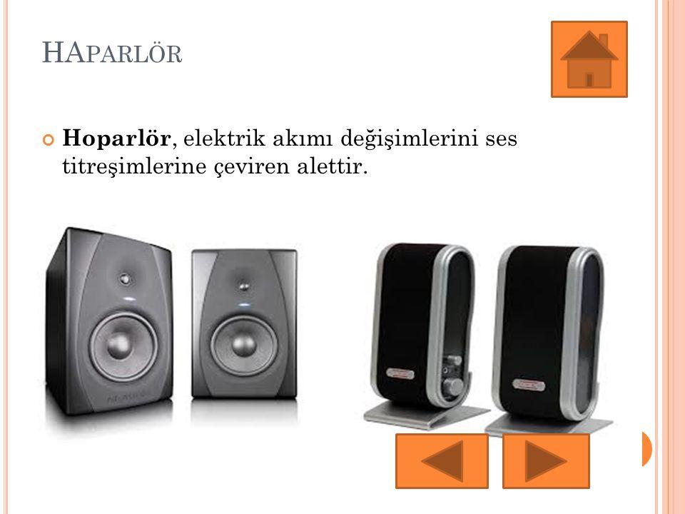 HA PARLÖR Hoparlör, elektrik akımı değişimlerini ses titreşimlerine çeviren alettir.