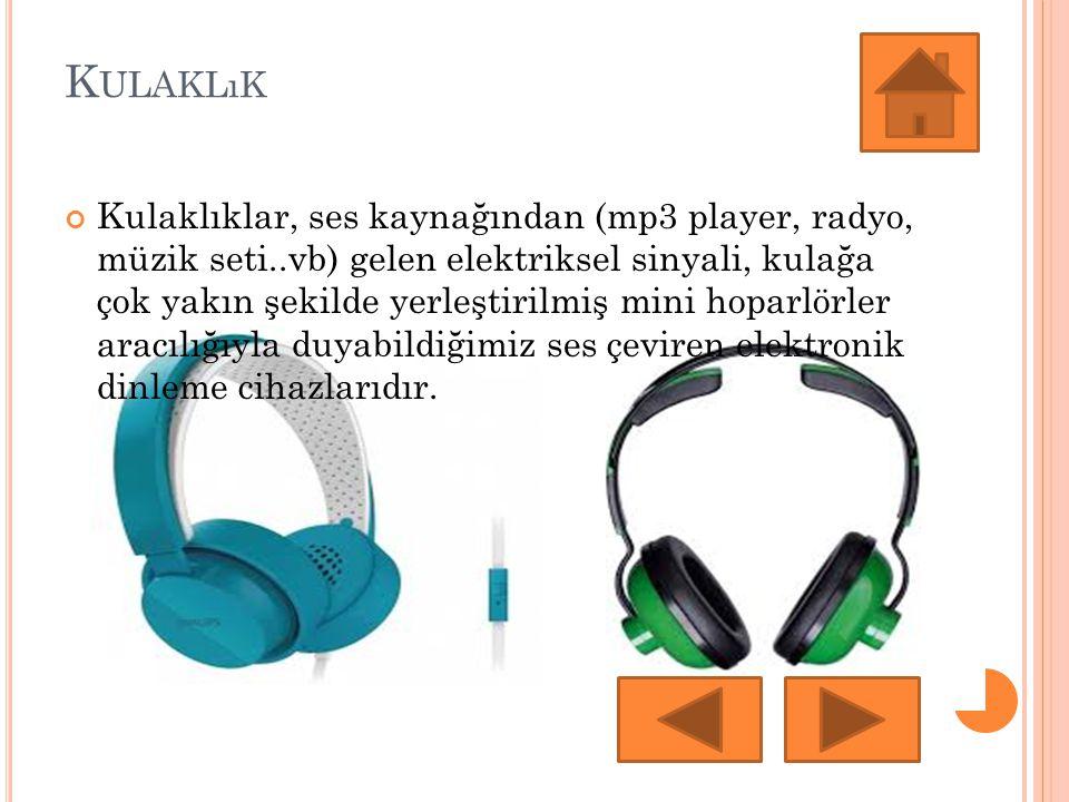 K ULAKLıK Kulaklıklar, ses kaynağından (mp3 player, radyo, müzik seti..vb) gelen elektriksel sinyali, kulağa çok yakın şekilde yerleştirilmiş mini hoparlörler aracılığıyla duyabildiğimiz ses çeviren elektronik dinleme cihazlarıdır.