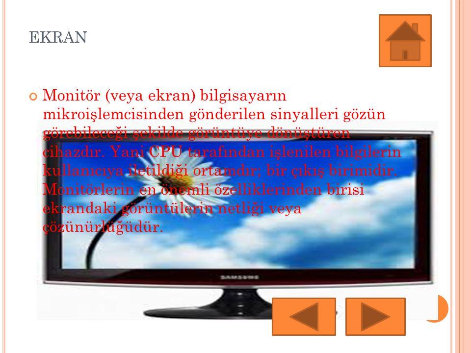 EKRAN Monitör (veya ekran) bilgisayarın mikroişlemcisinden gönderilen sinyalleri gözün görebileceği şekilde görüntüye dönüştüren cihazdır. Yani CPU ta