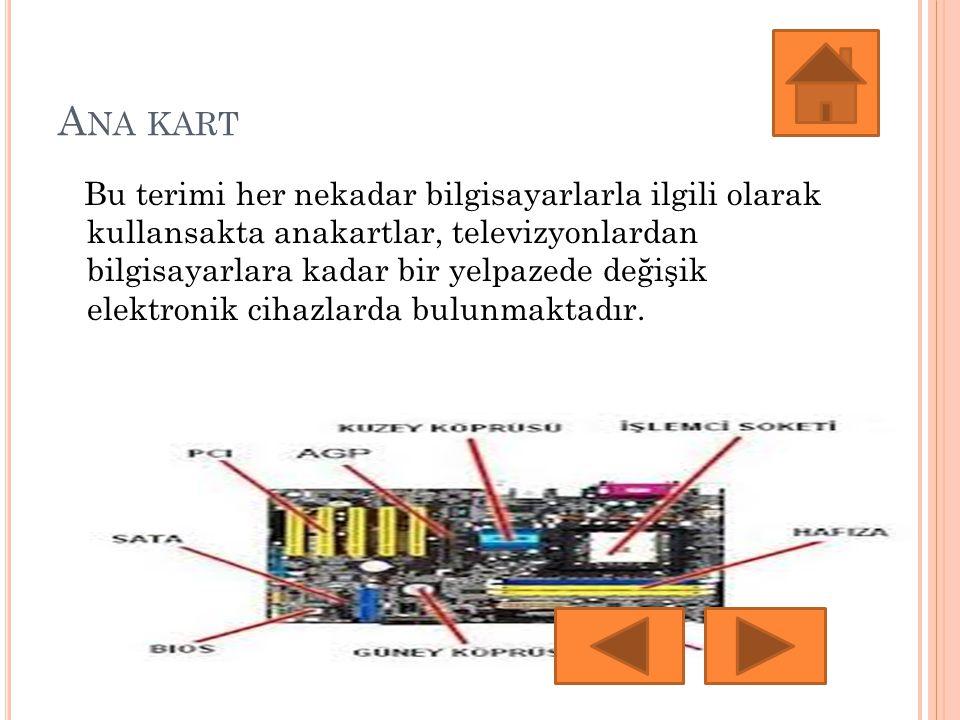 A NA KART Bu terimi her nekadar bilgisayarlarla ilgili olarak kullansakta anakartlar, televizyonlardan bilgisayarlara kadar bir yelpazede değişik elektronik cihazlarda bulunmaktadır.