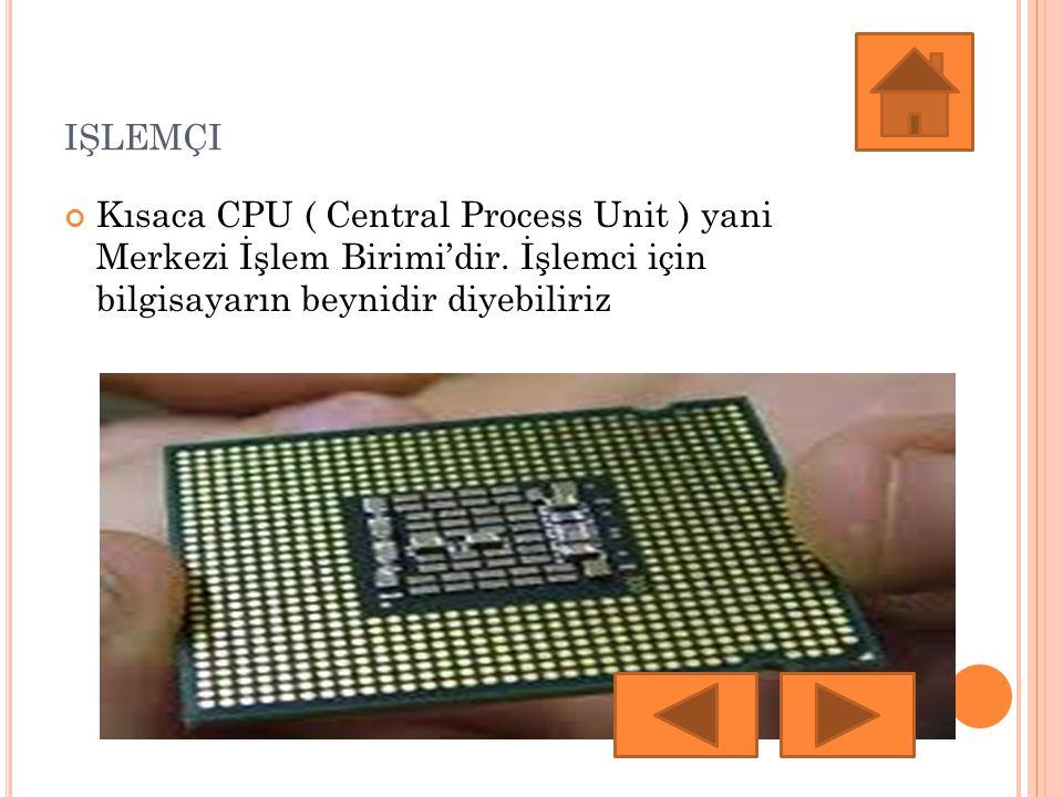 IŞLEMÇI Kısaca CPU ( Central Process Unit ) yani Merkezi İşlem Birimi'dir.