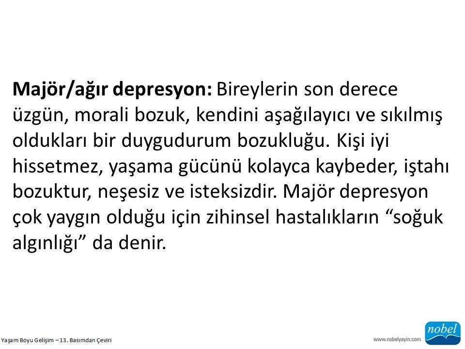 Majör/ağır depresyon: Bireylerin son derece üzgün, morali bozuk, kendini aşağılayıcı ve sıkılmış oldukları bir duygudurum bozukluğu. Kişi iyi hissetme