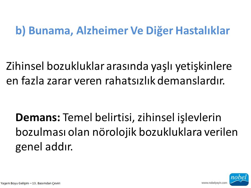b) Bunama, Alzheimer Ve Diğer Hastalıklar Zihinsel bozukluklar arasında yaşlı yetişkinlere en fazla zarar veren rahatsızlık demanslardır. Demans: Teme