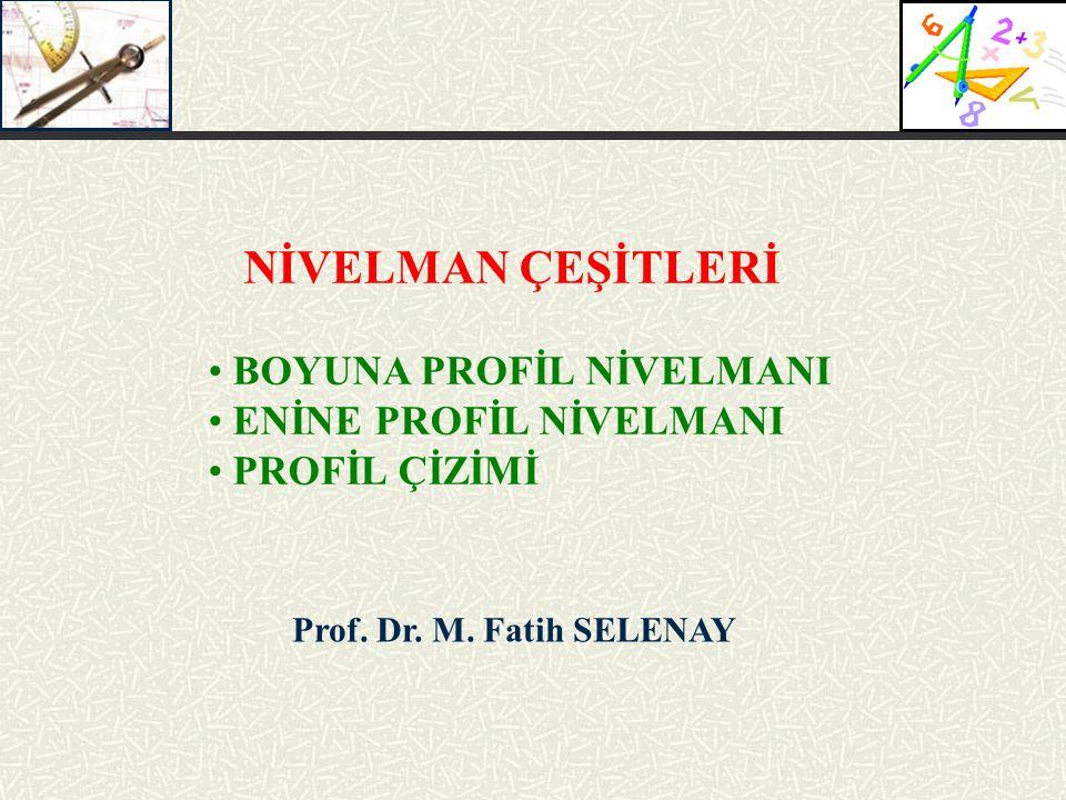 Prof. Dr. M. Fatih SELENAY NİVELMAN ÇEŞİTLERİ BOYUNA PROFİL NİVELMANI ENİNE PROFİL NİVELMANI PROFİL ÇİZİMİ