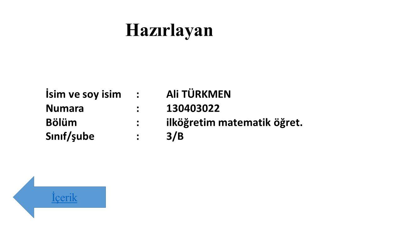 Hazırlayan İsim ve soy isim:Ali TÜRKMEN Numara:130403022 Bölüm:ilköğretim matematik öğret. Sınıf/şube:3/B İçerik