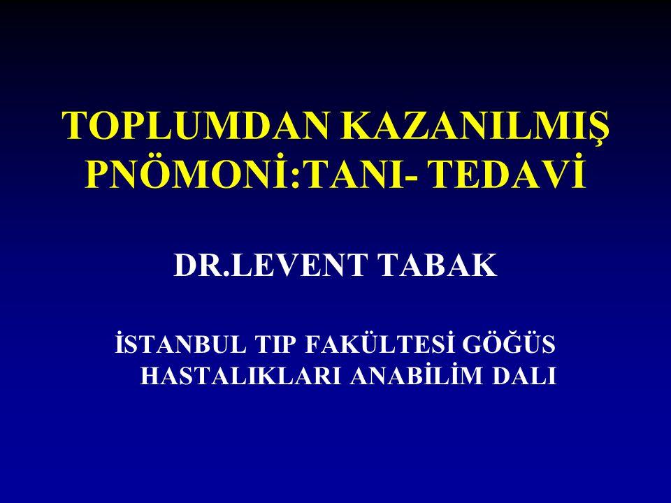 TOPLUMDAN KAZANILMIŞ PNÖMONİ:TANI- TEDAVİ DR.LEVENT TABAK İSTANBUL TIP FAKÜLTESİ GÖĞÜS HASTALIKLARI ANABİLİM DALI