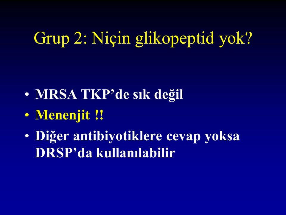 Grup 2: Niçin glikopeptid yok? MRSA TKP'de sık değil Menenjit !! Diğer antibiyotiklere cevap yoksa DRSP'da kullanılabilir