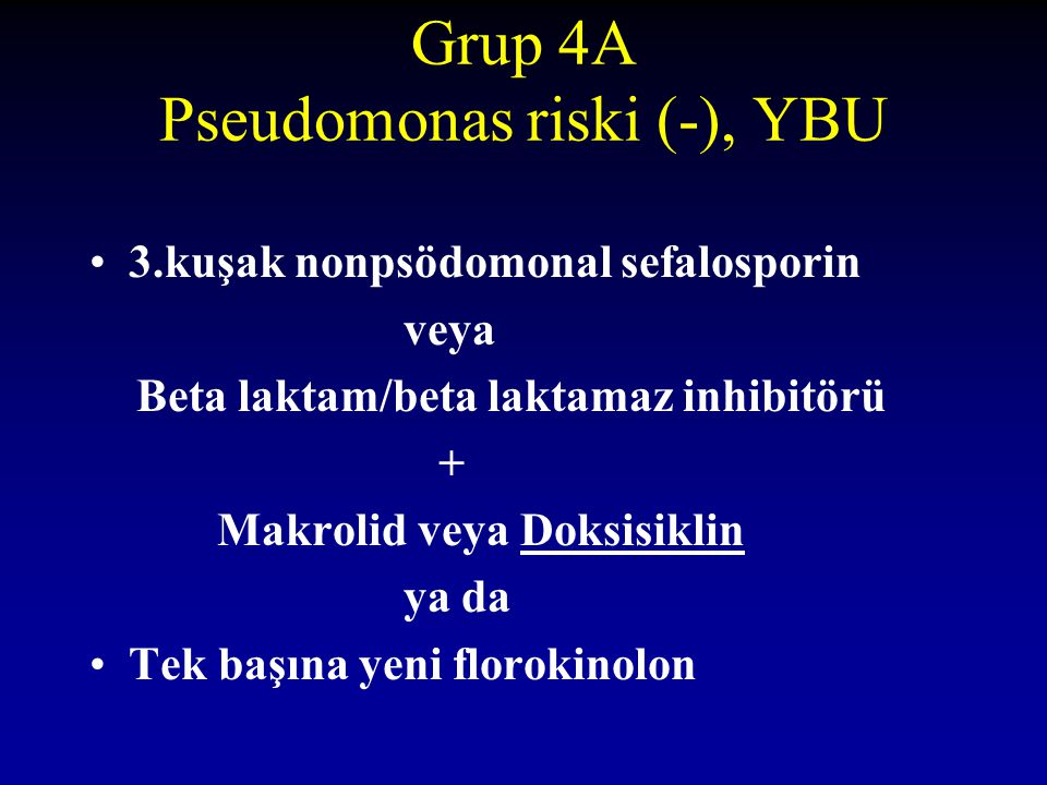 Grup 4A Pseudomonas riski (-), YBU 3.kuşak nonpsödomonal sefalosporin veya Beta laktam/beta laktamaz inhibitörü + Makrolid veya Doksisiklin ya da Tek