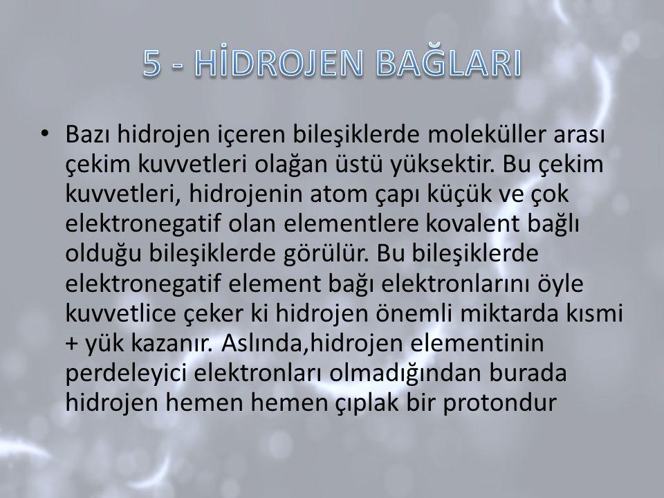 Bazı hidrojen içeren bileşiklerde moleküller arası çekim kuvvetleri olağan üstü yüksektir. Bu çekim kuvvetleri, hidrojenin atom çapı küçük ve çok elek