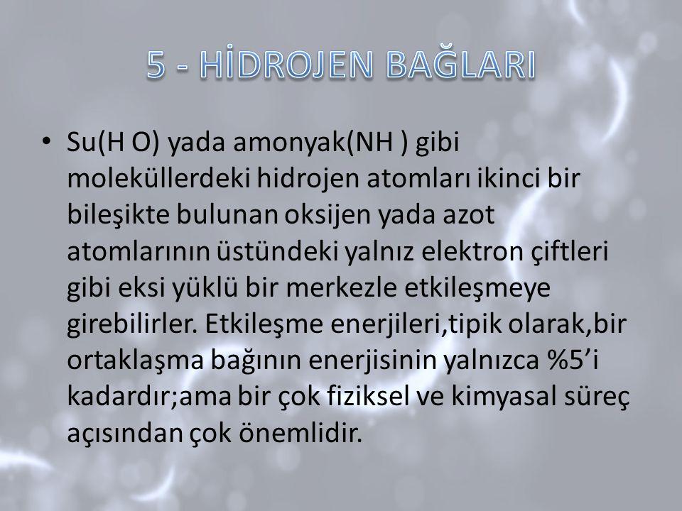 Su(H O) yada amonyak(NH ) gibi moleküllerdeki hidrojen atomları ikinci bir bileşikte bulunan oksijen yada azot atomlarının üstündeki yalnız elektron ç