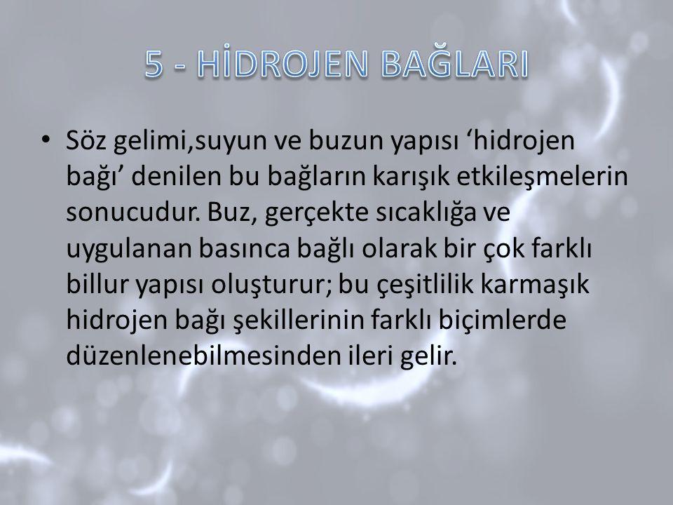 Söz gelimi,suyun ve buzun yapısı 'hidrojen bağı' denilen bu bağların karışık etkileşmelerin sonucudur. Buz, gerçekte sıcaklığa ve uygulanan basınca ba