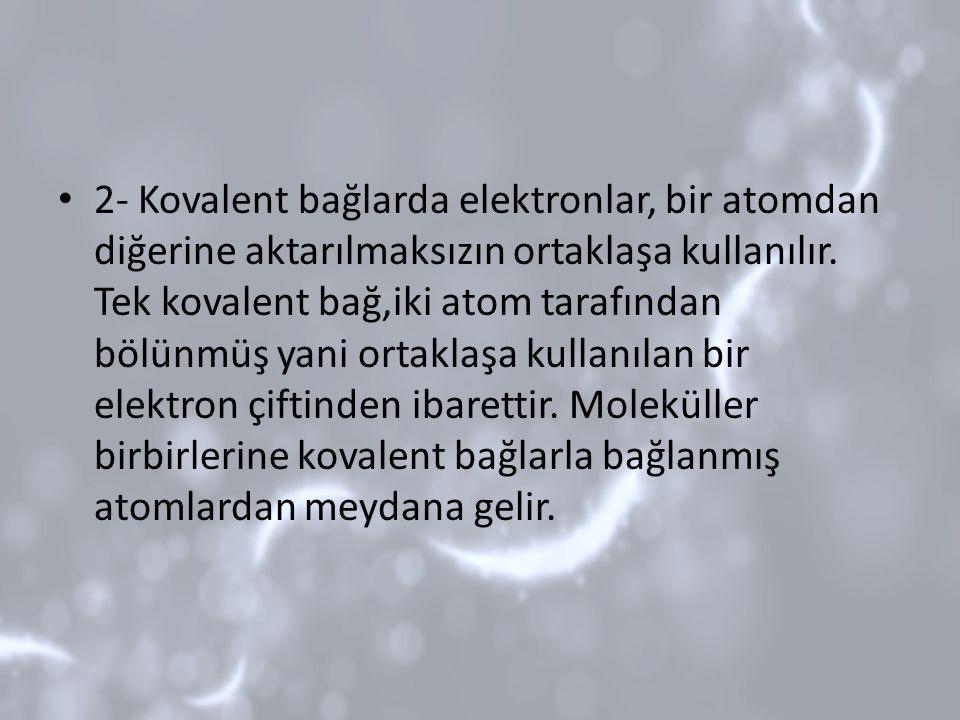 2- Kovalent bağlarda elektronlar, bir atomdan diğerine aktarılmaksızın ortaklaşa kullanılır. Tek kovalent bağ,iki atom tarafından bölünmüş yani ortakl