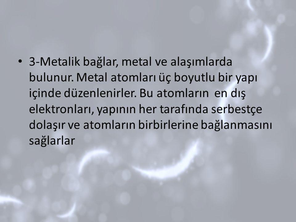 3-Metalik bağlar, metal ve alaşımlarda bulunur. Metal atomları üç boyutlu bir yapı içinde düzenlenirler. Bu atomların en dış elektronları, yapının her