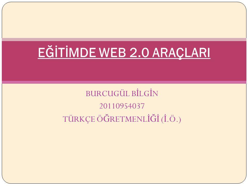 BURCUGÜL B İ LG İ N 20110954037 TÜRKÇE Ö Ğ RETMENL İĞİ ( İ.Ö.) EĞİTİMDE WEB 2.0 ARAÇLARI