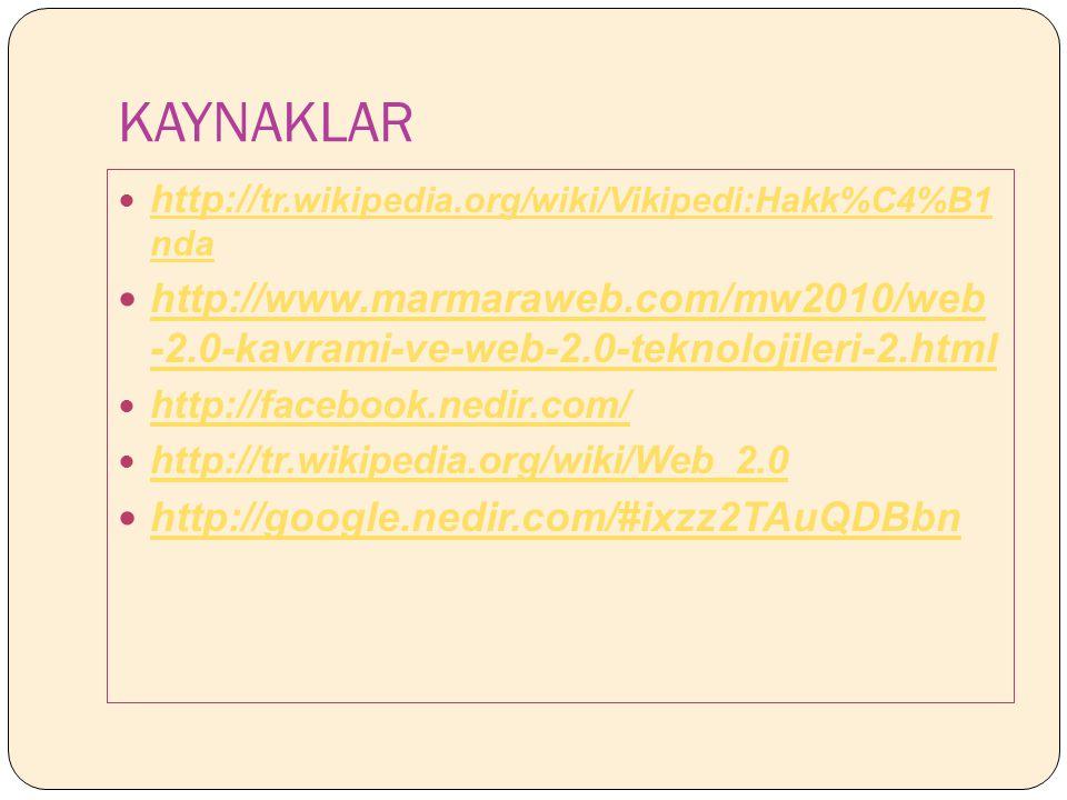 KAYNAKLAR http:// tr.wikipedia.org/wiki/Vikipedi:Hakk%C4%B1 nda http:// tr.wikipedia.org/wiki/Vikipedi:Hakk%C4%B1 nda http://www.marmaraweb.com/mw2010/web -2.0-kavrami-ve-web-2.0-teknolojileri-2.html http://www.marmaraweb.com/mw2010/web -2.0-kavrami-ve-web-2.0-teknolojileri-2.html http://facebook.nedir.com/ http://tr.wikipedia.org/wiki/Web_2.0 http://google.nedir.com/#ixzz2TAuQDBbn