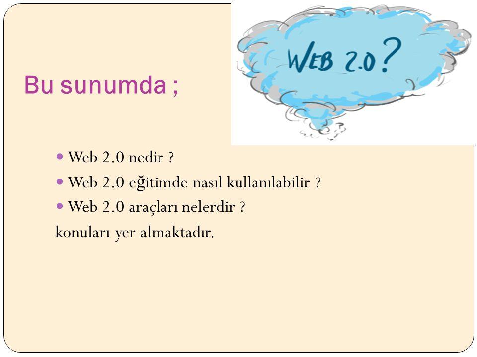 Bu sunumda ; Web 2.0 nedir . Web 2.0 e ğ itimde nasıl kullanılabilir .