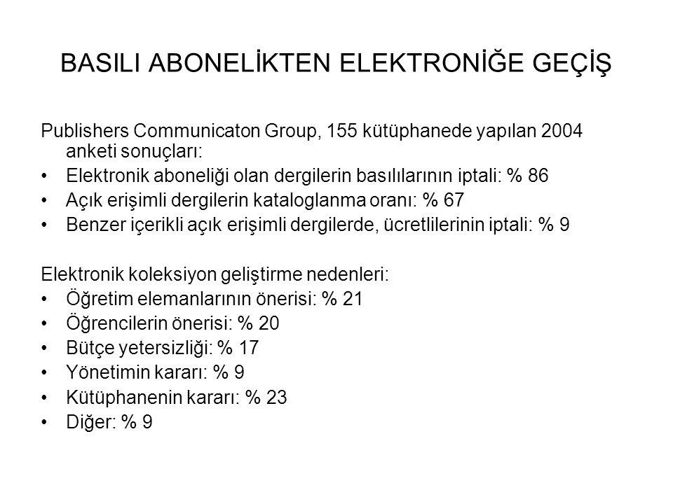 BASILI ABONELİKTEN ELEKTRONİĞE GEÇİŞ Publishers Communicaton Group, 155 kütüphanede yapılan 2004 anketi sonuçları: Elektronik aboneliği olan dergilerin basılılarının iptali: % 86 Açık erişimli dergilerin kataloglanma oranı: % 67 Benzer içerikli açık erişimli dergilerde, ücretlilerinin iptali: % 9 Elektronik koleksiyon geliştirme nedenleri: Öğretim elemanlarının önerisi: % 21 Öğrencilerin önerisi: % 20 Bütçe yetersizliği: % 17 Yönetimin kararı: % 9 Kütüphanenin kararı: % 23 Diğer: % 9