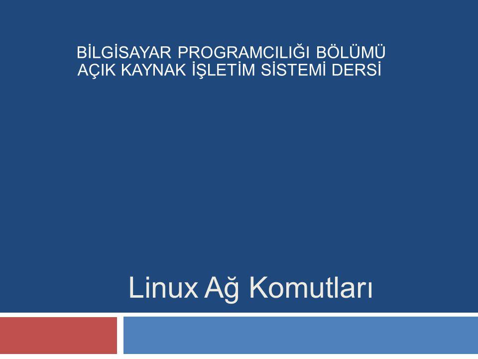 Linux Ağ Komutları BİLGİSAYAR PROGRAMCILIĞI BÖLÜMÜ AÇIK KAYNAK İŞLETİM SİSTEMİ DERSİ