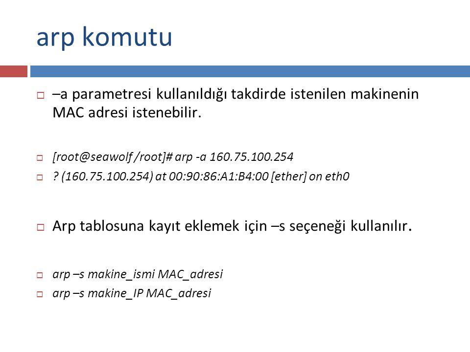 arp komutu  –a parametresi kullanıldığı takdirde istenilen makinenin MAC adresi istenebilir.  [root@seawolf /root]# arp -a 160.75.100.254  ? (160.7