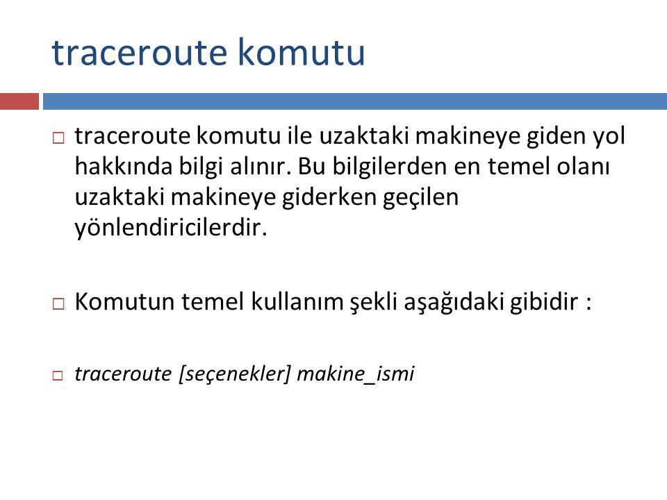 traceroute komutu  traceroute komutu ile uzaktaki makineye giden yol hakkında bilgi alınır. Bu bilgilerden en temel olanı uzaktaki makineye giderken