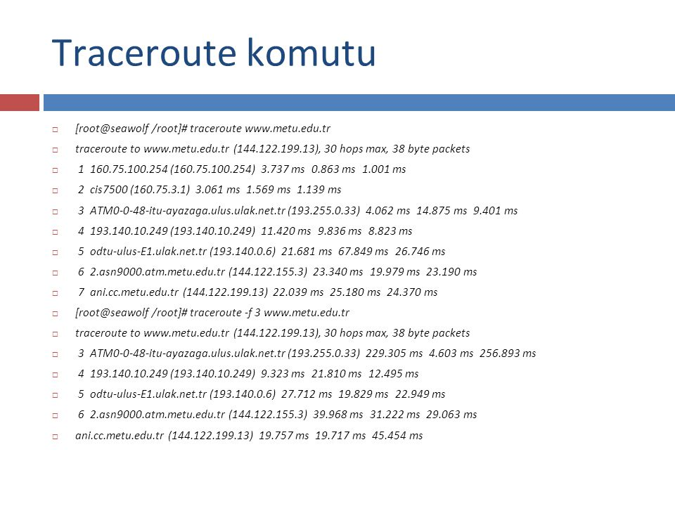 Traceroute komutu  [root@seawolf /root]# traceroute www.metu.edu.tr  traceroute to www.metu.edu.tr (144.122.199.13), 30 hops max, 38 byte packets 