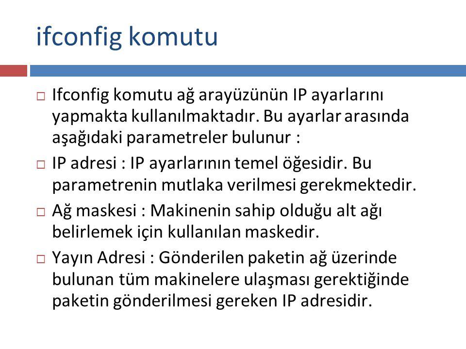 ifconfig komutu  Ifconfig komutu ağ arayüzünün IP ayarlarını yapmakta kullanılmaktadır. Bu ayarlar arasında aşağıdaki parametreler bulunur :  IP adr