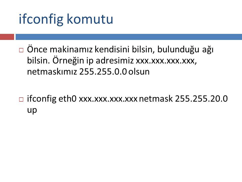 ifconfig komutu  Önce makinamız kendisini bilsin, bulunduğu ağı bilsin. Örneğin ip adresimiz xxx.xxx.xxx.xxx, netmaskımız 255.255.0.0 olsun  ifconfi