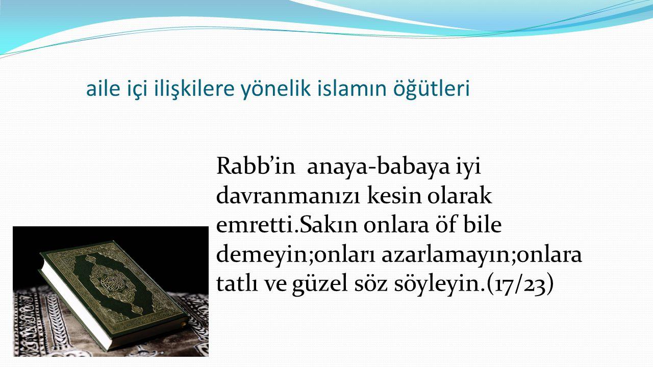aile içi ilişkilere yönelik islamın öğütleri Rabb'in anaya-babaya iyi davranmanızı kesin olarak emretti.Sakın onlara öf bile demeyin;onları azarlamayı