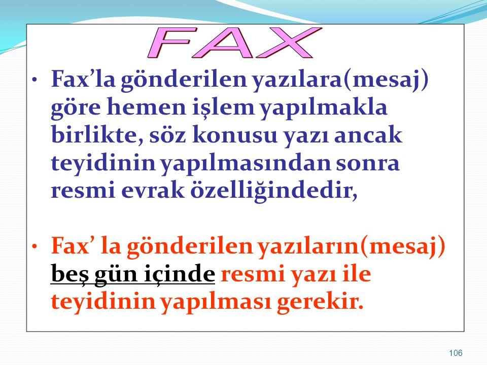 106 Fax'la gönderilen yazılara(mesaj) göre hemen işlem yapılmakla birlikte, söz konusu yazı ancak teyidinin yapılmasından sonra resmi evrak özelliğind
