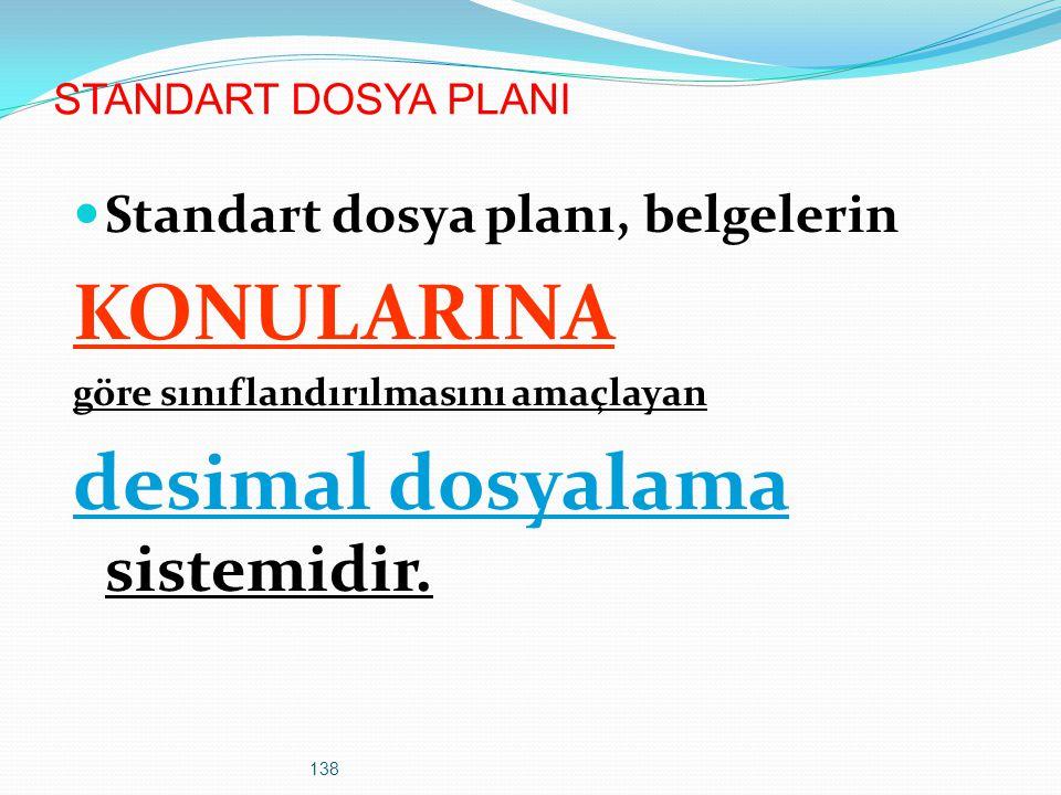 138 STANDART DOSYA PLANI Standart dosya planı, belgelerin KONULARINA göre sınıflandırılmasını amaçlayan desimal dosyalama sistemidir.