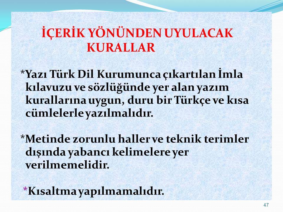 47 İÇERİK YÖNÜNDEN UYULACAK KURALLAR *Yazı Türk Dil Kurumunca çıkartılan İmla kılavuzu ve sözlüğünde yer alan yazım kurallarına uygun, duru bir Türkçe