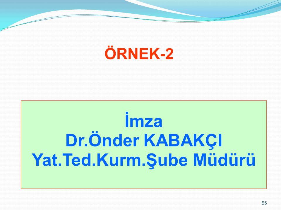 55 ÖRNEK-2 İmza Dr.Önder KABAKÇI Yat.Ted.Kurm.Şube Müdürü