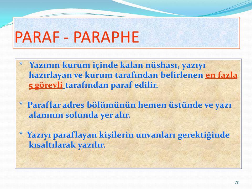 70 PARAF - PARAPHE * Yazının kurum içinde kalan nüshası, yazıyı hazırlayan ve kurum tarafından belirlenen en fazla 5 görevli tarafından paraf edilir.