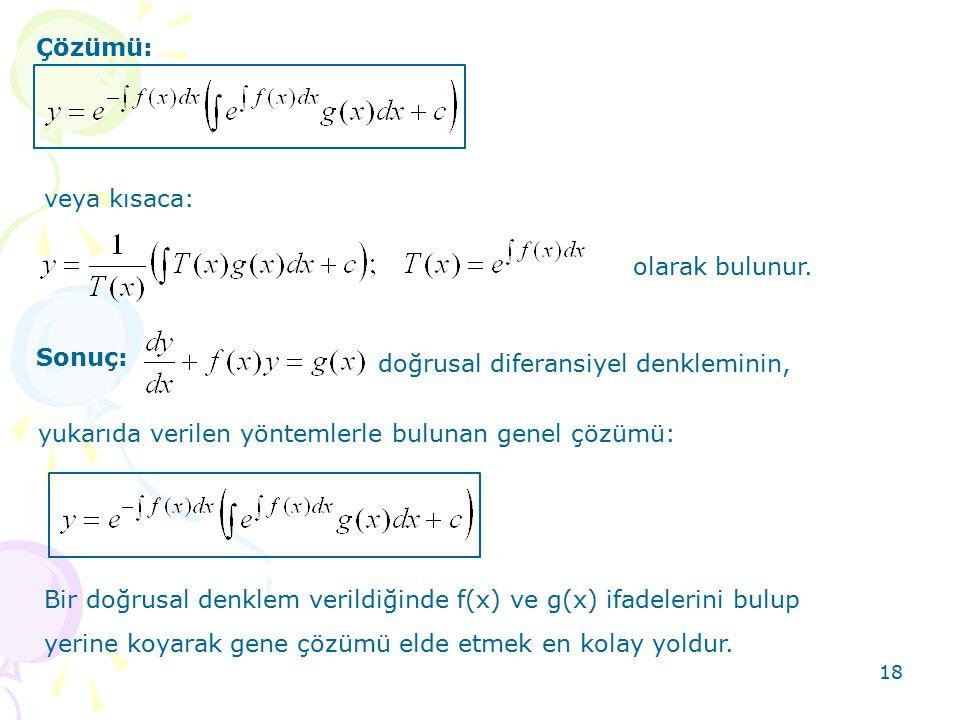 18 Çözümü: veya kısaca: olarak bulunur. Sonuç: doğrusal diferansiyel denkleminin, yukarıda verilen yöntemlerle bulunan genel çözümü: Bir doğrusal denk